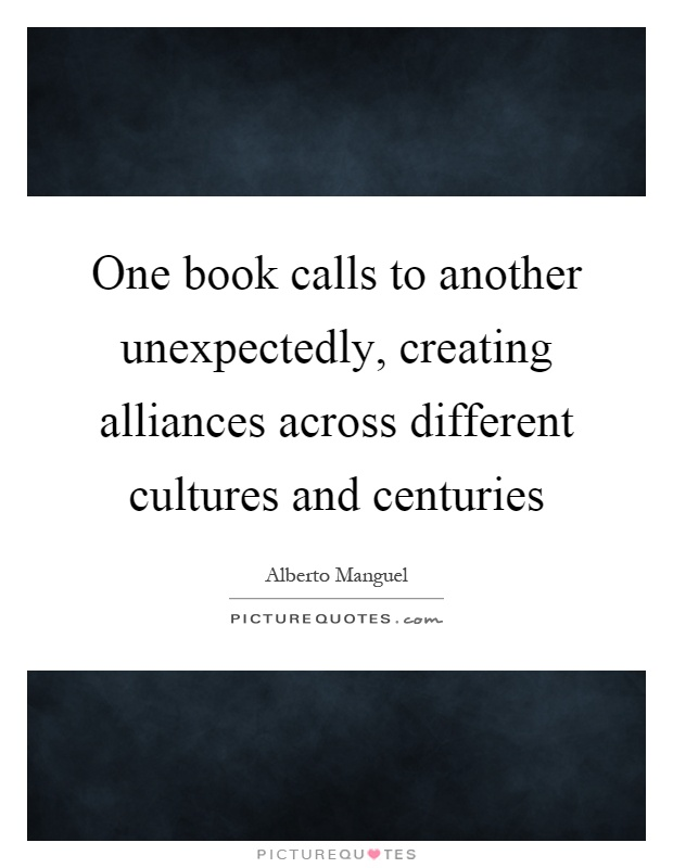 One book calls to another unexpectedly, creating alliances across different cultures and centuries Picture Quote #1