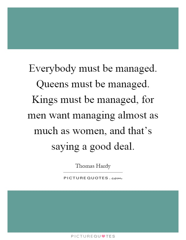 Everybody must be managed. Queens must be managed. Kings must be managed, for men want managing almost as much as women, and that's saying a good deal Picture Quote #1