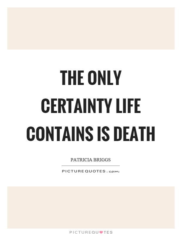 The only certainty life contains is death Picture Quote #1