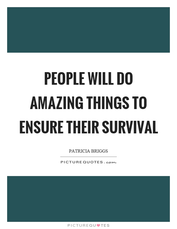 People will do amazing things to ensure their survival Picture Quote #1