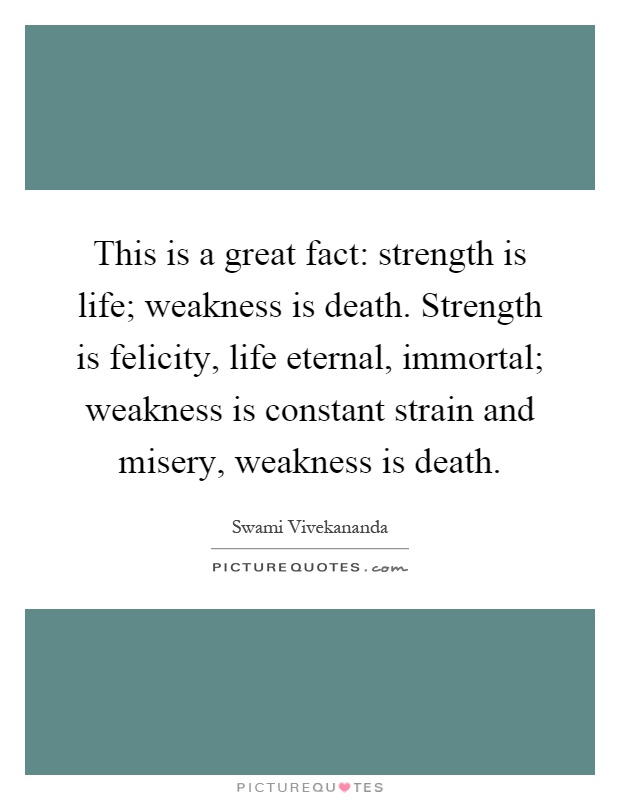 This is a great fact: strength is life; weakness is death. Strength is felicity, life eternal, immortal; weakness is constant strain and misery, weakness is death Picture Quote #1