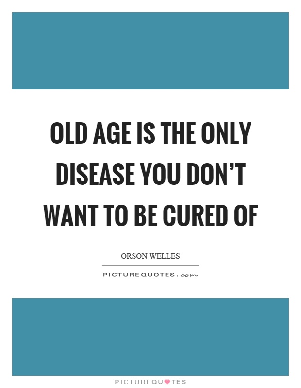 Old age is the only disease you don't want to be cured of Picture Quote #1
