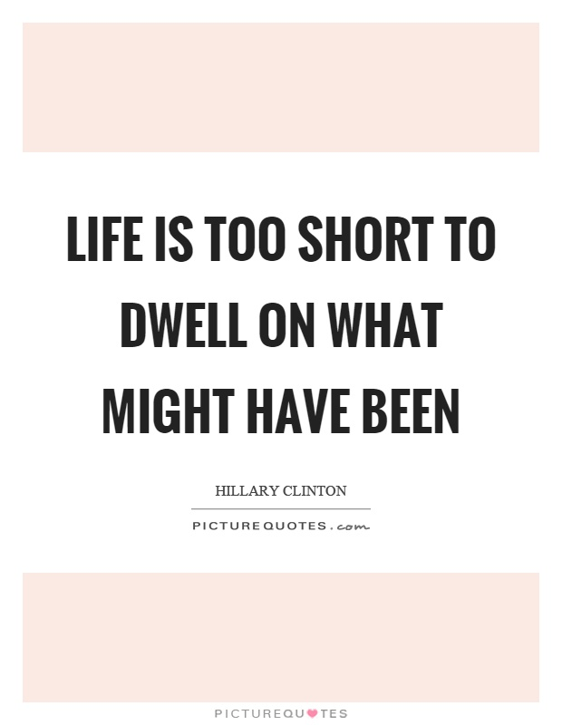 Life is too short to dwell on what might have been Picture Quote #1