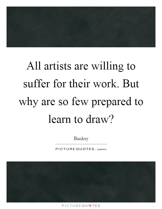 All artists are willing to suffer for their work. But why are so few prepared to learn to draw? Picture Quote #1