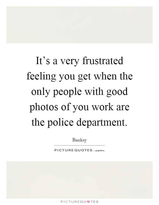 It's a very frustrated feeling you get when the only people with good photos of you work are the police department Picture Quote #1