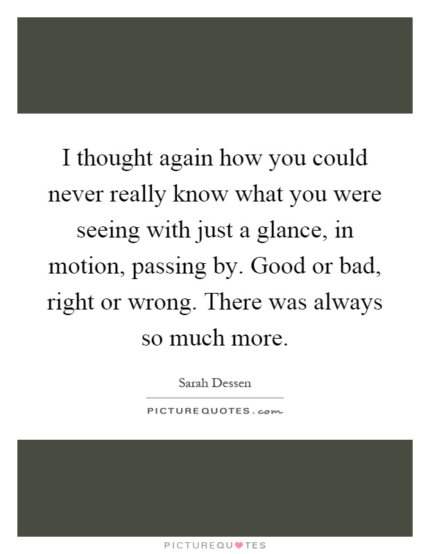 I thought again how you could never really know what you were seeing with just a glance, in motion, passing by. Good or bad, right or wrong. There was always so much more Picture Quote #1