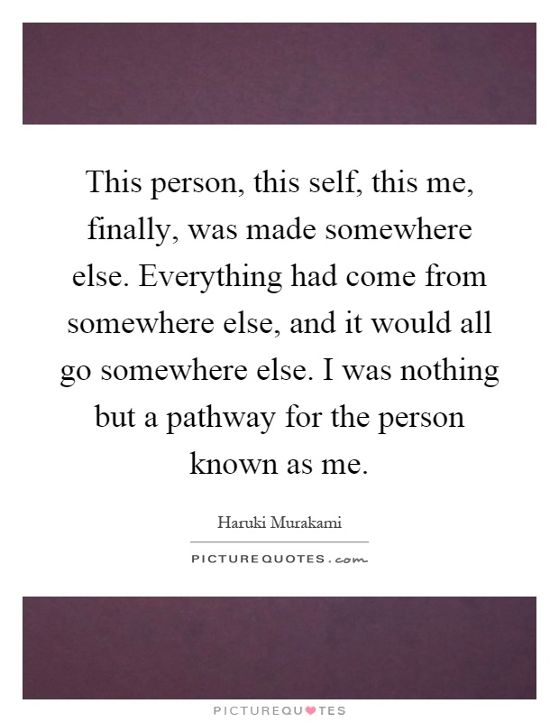 This person, this self, this me, finally, was made somewhere else. Everything had come from somewhere else, and it would all go somewhere else. I was nothing but a pathway for the person known as me Picture Quote #1
