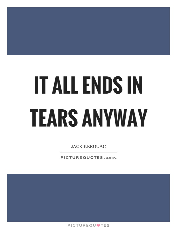 It all ends in tears anyway Picture Quote #1