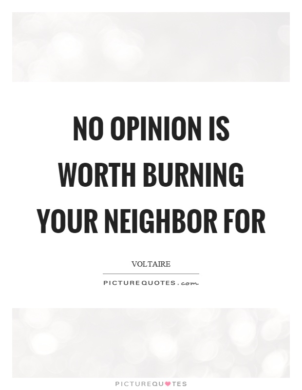 No opinion is worth burning your neighbor for Picture Quote #1