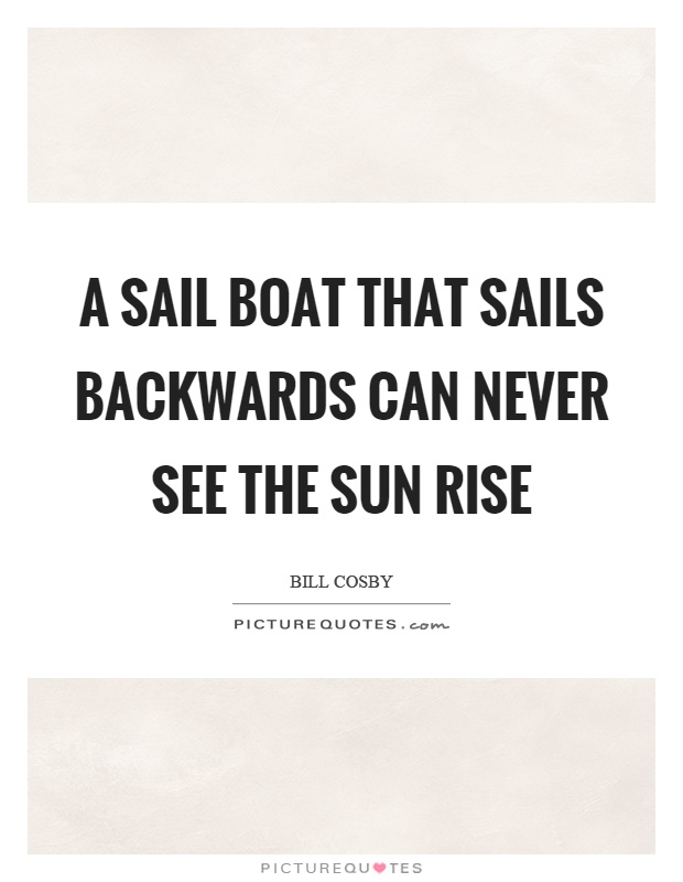 A sail boat that sails backwards can never see the sun rise Picture Quote #1