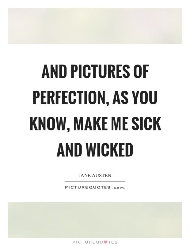 And pictures of perfection, as you know, make me sick and wicked Picture Quote #1