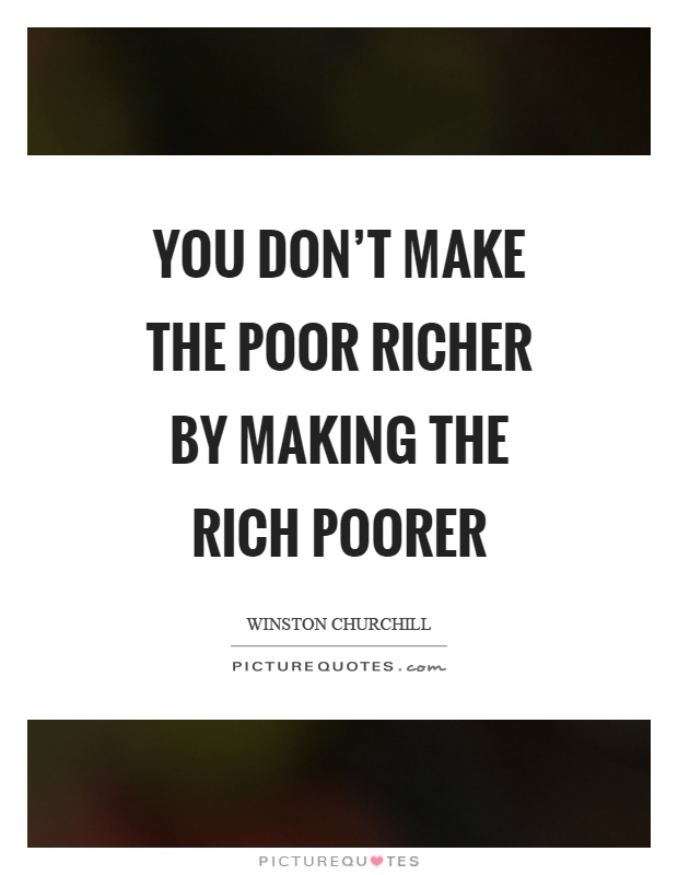 You don't make the poor richer by making the rich poorer Picture Quote #1