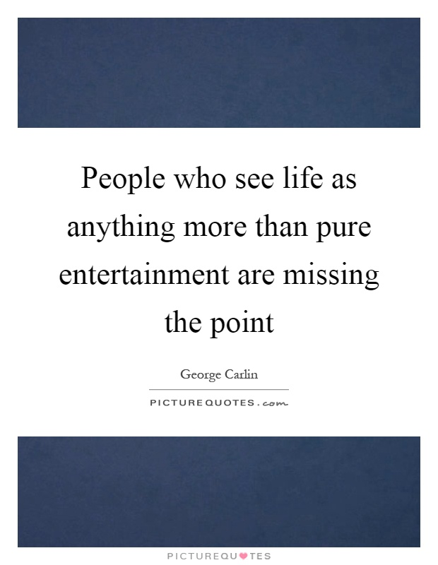 People who see life as anything more than pure entertainment are missing the point Picture Quote #1