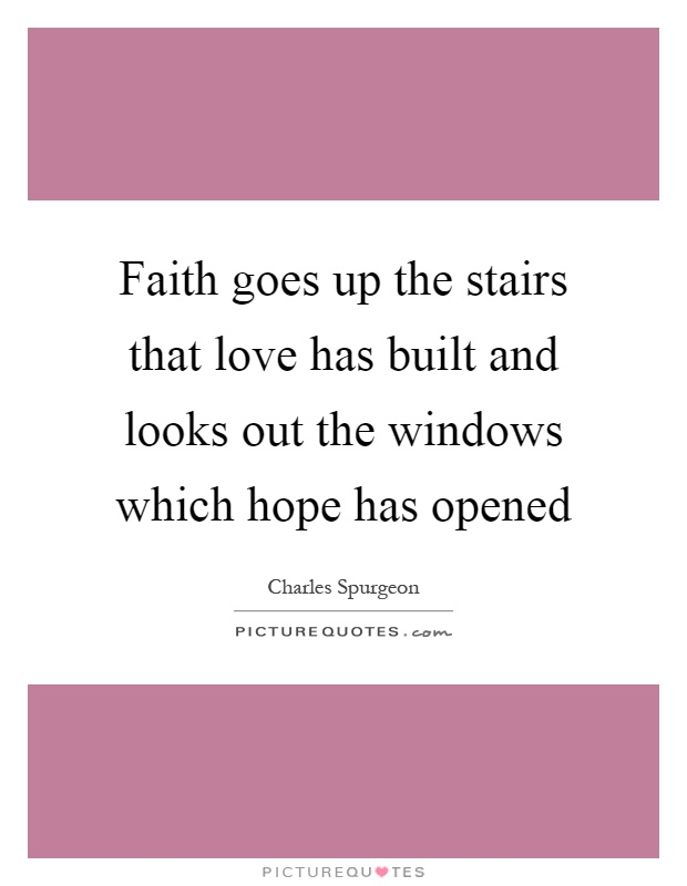 Faith goes up the stairs that love has built and looks out the windows which hope has opened Picture Quote #1