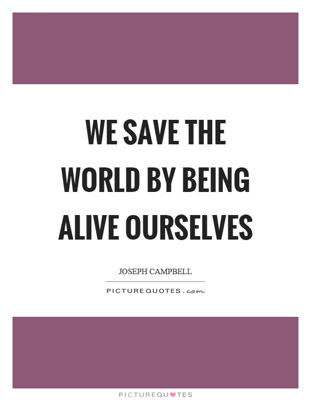 We save the world by being alive ourselves Picture Quote #1