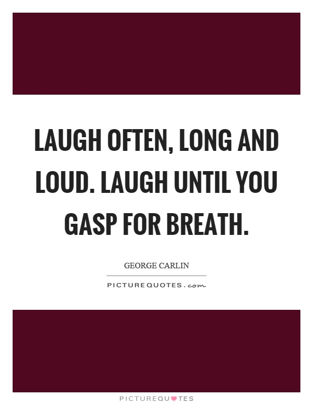 Laugh often, long and loud. Laugh until you gasp for breath Picture Quote #1