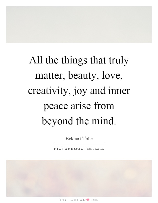 All the things that truly matter, beauty, love, creativity, joy and inner peace arise from beyond the mind Picture Quote #1