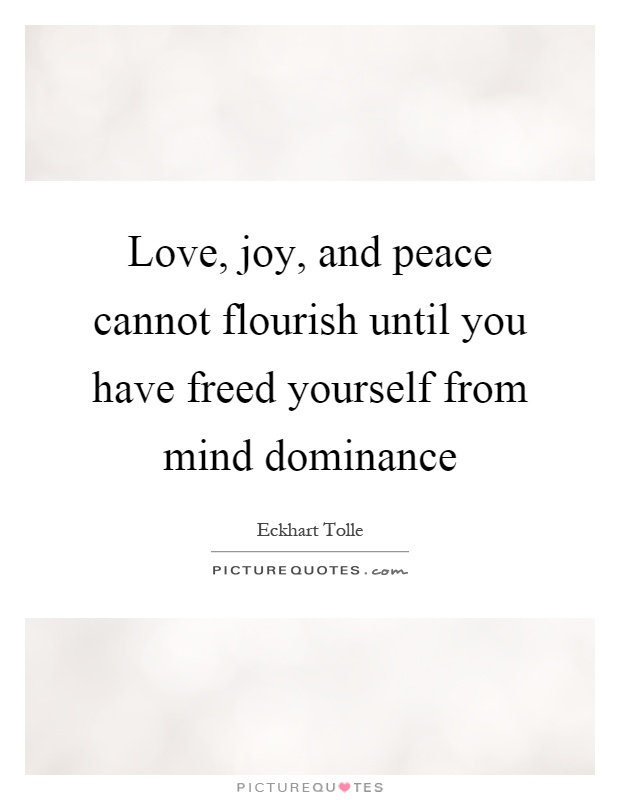 Love, Joy, And Peace Cannot Flourish Until You Have Freed Yourself From  Mind Dominance