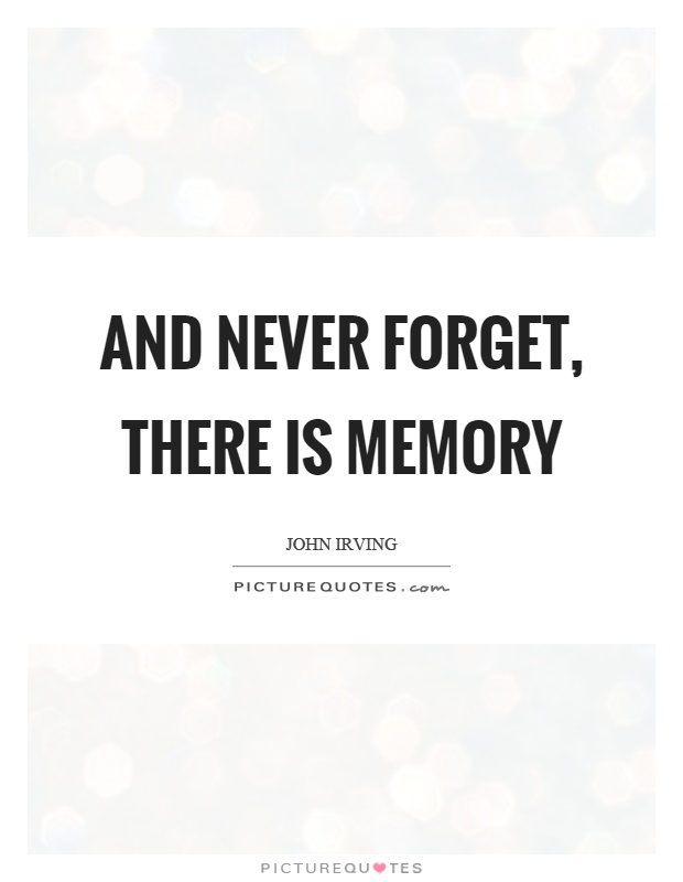 And never forget, there is memory Picture Quote #1