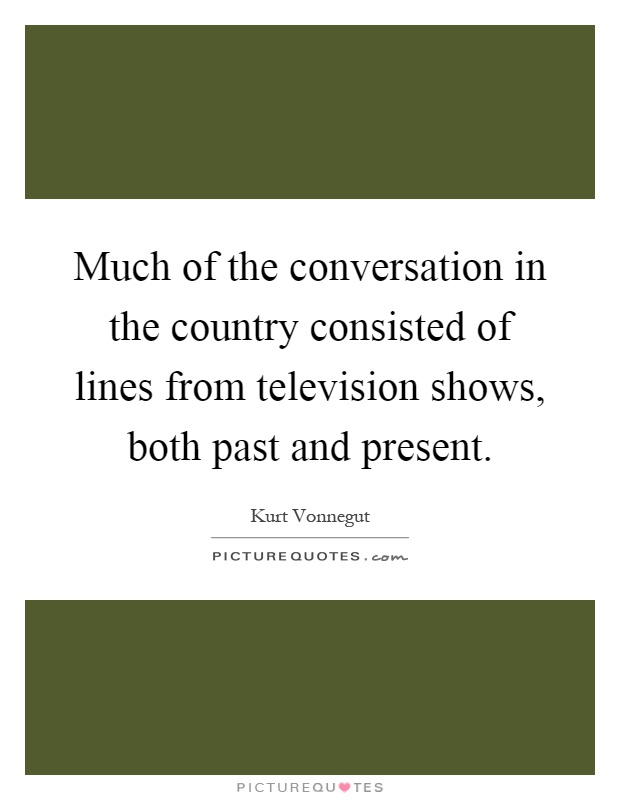 Much of the conversation in the country consisted of lines from television shows, both past and present Picture Quote #1