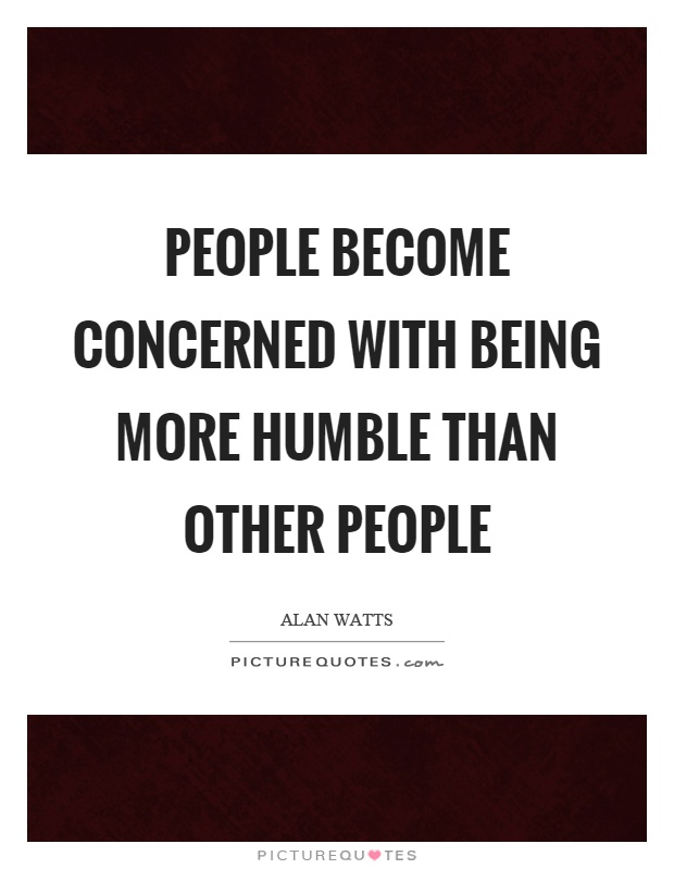 People become concerned with being more humble than other people Picture Quote #1
