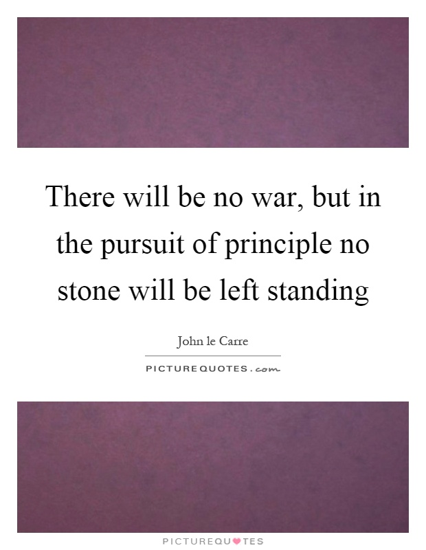 There will be no war, but in the pursuit of principle no stone will be left standing Picture Quote #1