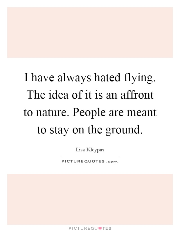 I have always hated flying. The idea of it is an affront to nature. People are meant to stay on the ground Picture Quote #1