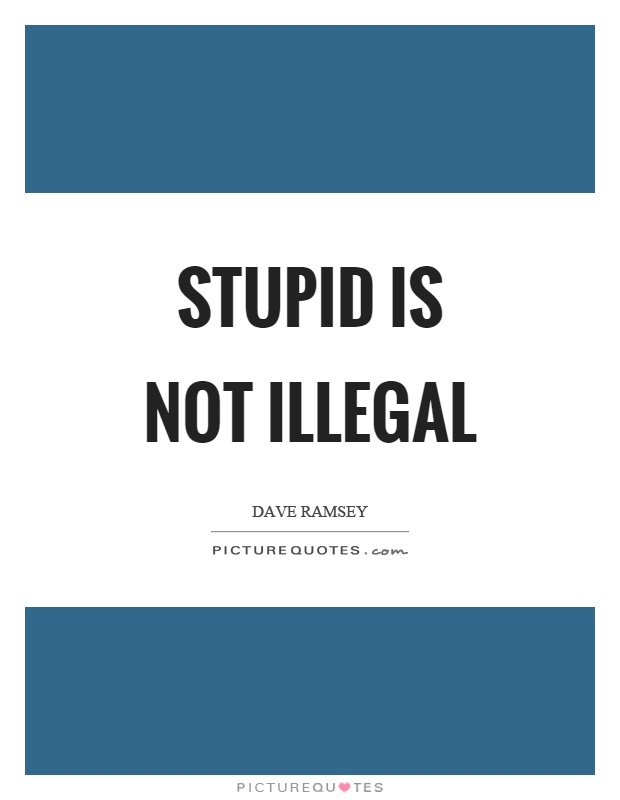 Stupid is not illegal Picture Quote #1