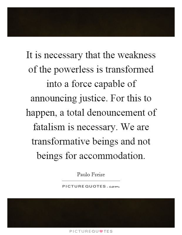 It is necessary that the weakness of the powerless is transformed into a force capable of announcing justice. For this to happen, a total denouncement of fatalism is necessary. We are transformative beings and not beings for accommodation Picture Quote #1