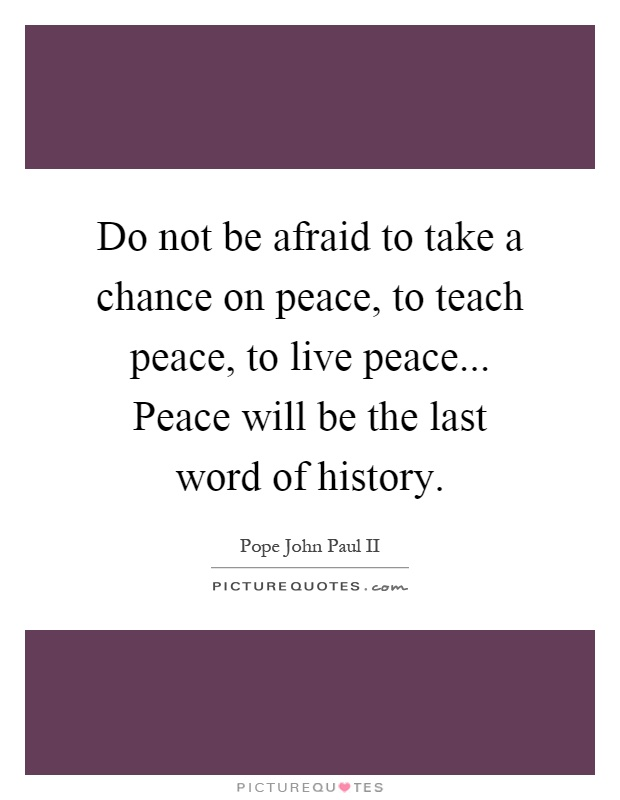 Do not be afraid to take a chance on peace, to teach peace, to live peace... Peace will be the last word of history Picture Quote #1