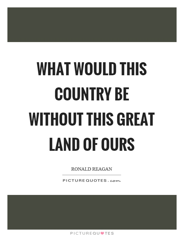 What would this country be without this great land of ours Picture Quote #1