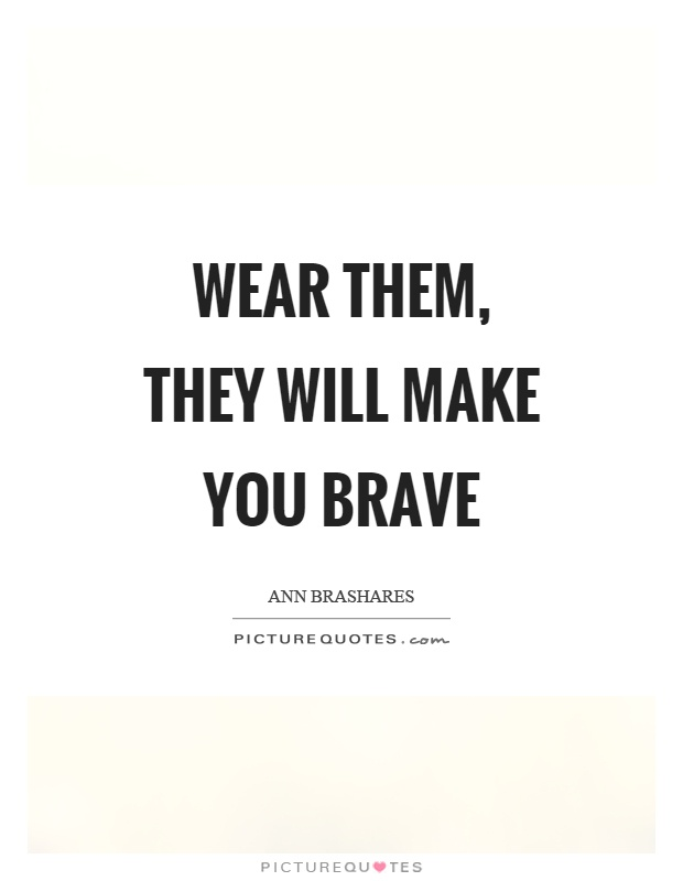 Wear them, they will make you brave Picture Quote #1