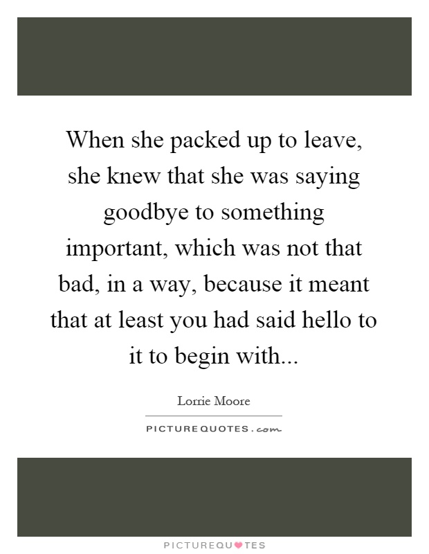 When she packed up to leave, she knew that she was saying goodbye to something important, which was not that bad, in a way, because it meant that at least you had said hello to it to begin with Picture Quote #1