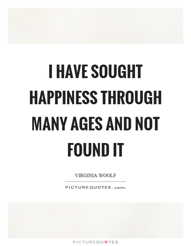 I have sought happiness through many ages and not found it Picture Quote #1