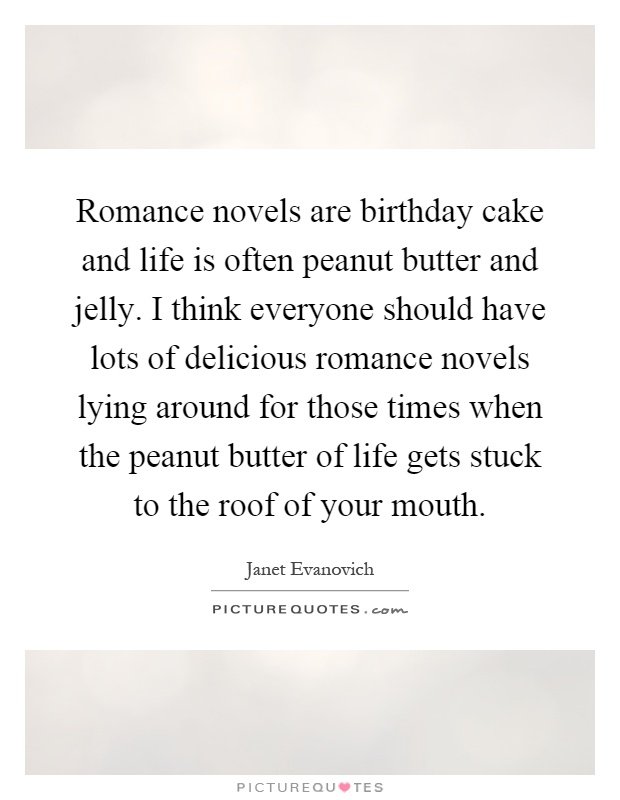 Romance novels are birthday cake and life is often peanut butter and jelly. I think everyone should have lots of delicious romance novels lying around for those times when the peanut butter of life gets stuck to the roof of your mouth Picture Quote #1