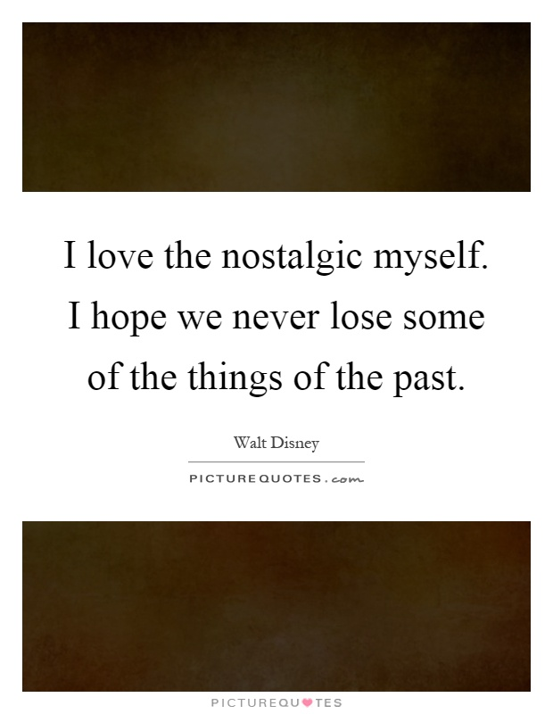 I love the nostalgic myself. I hope we never lose some of the things of the past Picture Quote #1