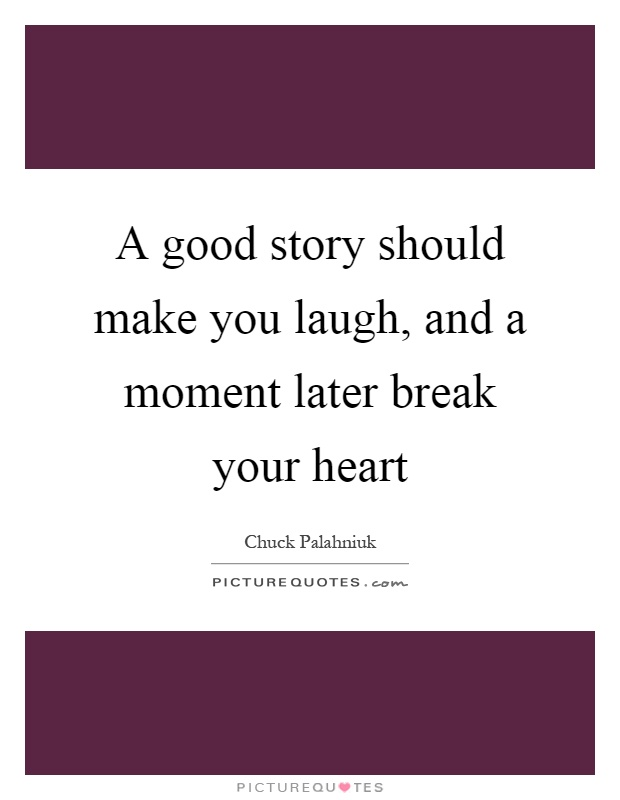 A good story should make you laugh, and a moment later break your heart Picture Quote #1