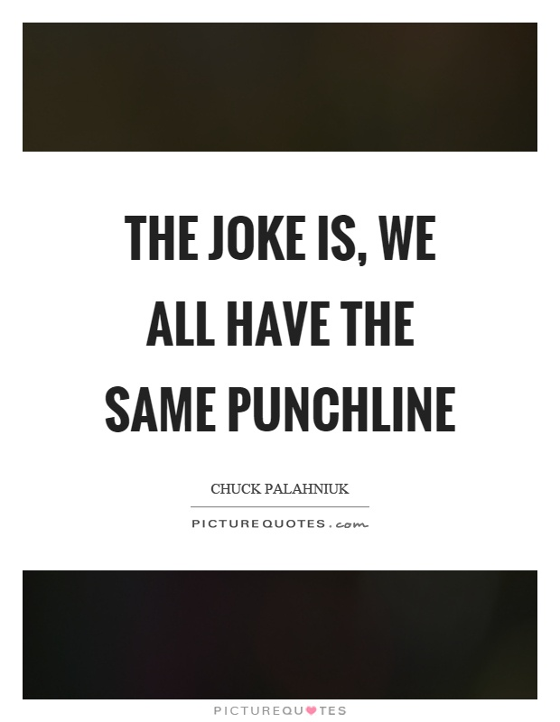 The joke is, we all have the same punchline Picture Quote #1