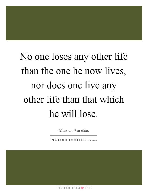 No one loses any other life than the one he now lives, nor does one live any other life than that which he will lose Picture Quote #1