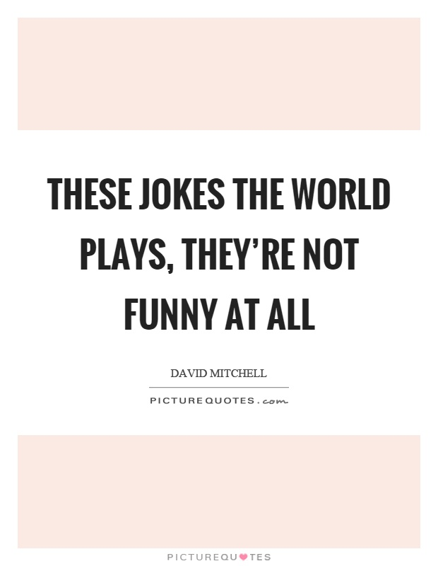 These jokes the world plays, they're not funny at all Picture Quote #1