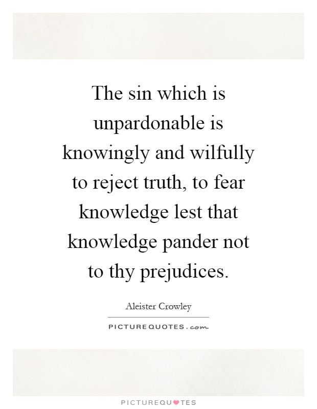 The sin which is unpardonable is knowingly and wilfully to reject truth, to fear knowledge lest that knowledge pander not to thy prejudices Picture Quote #1