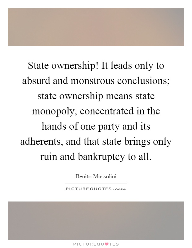 State ownership! It leads only to absurd and monstrous conclusions; state ownership means state monopoly, concentrated in the hands of one party and its adherents, and that state brings only ruin and bankruptcy to all Picture Quote #1