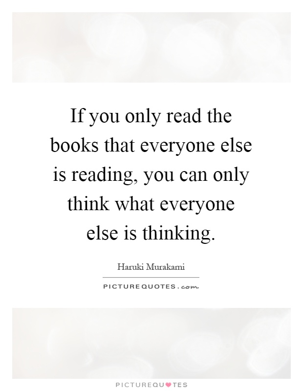 If you only read the books that everyone else is reading, you can only think what everyone else is thinking Picture Quote #1