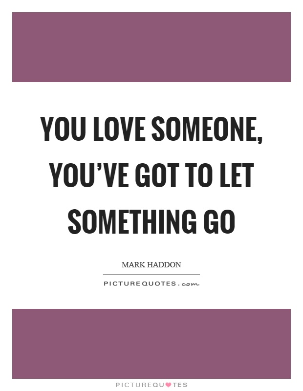 You love someone, you've got to let something go Picture Quote #1