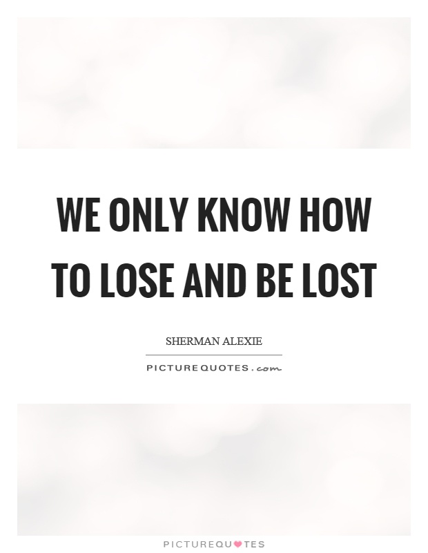 We only know how to lose and be lost Picture Quote #1