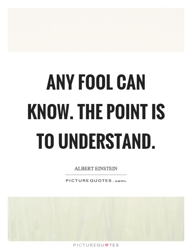 Any fool can know. The point is to understand Picture Quote #1