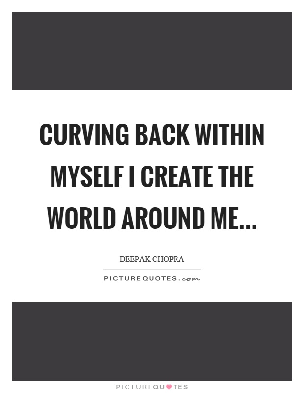 Curving back within myself I create the world around me Picture Quote #1
