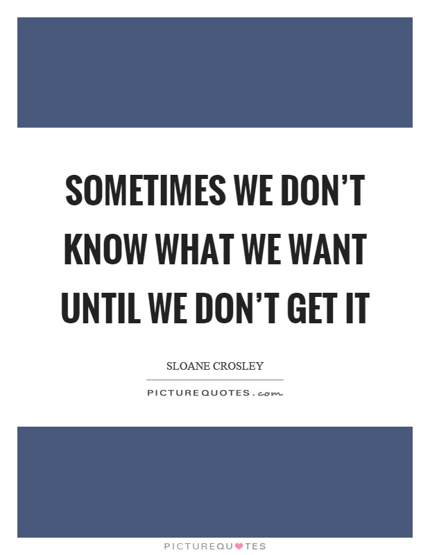 Sometimes we don't know what we want until we don't get it Picture Quote #1