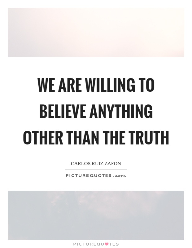 We are willing to believe anything other than the truth Picture Quote #1