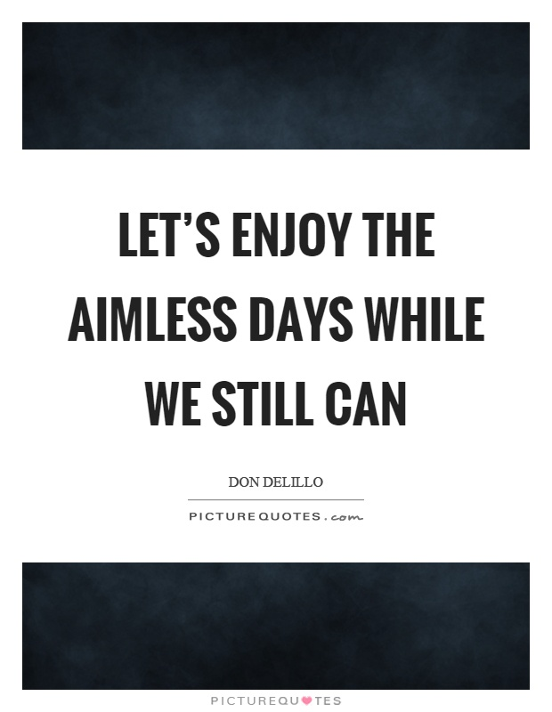Let's enjoy the aimless days while we still can Picture Quote #1